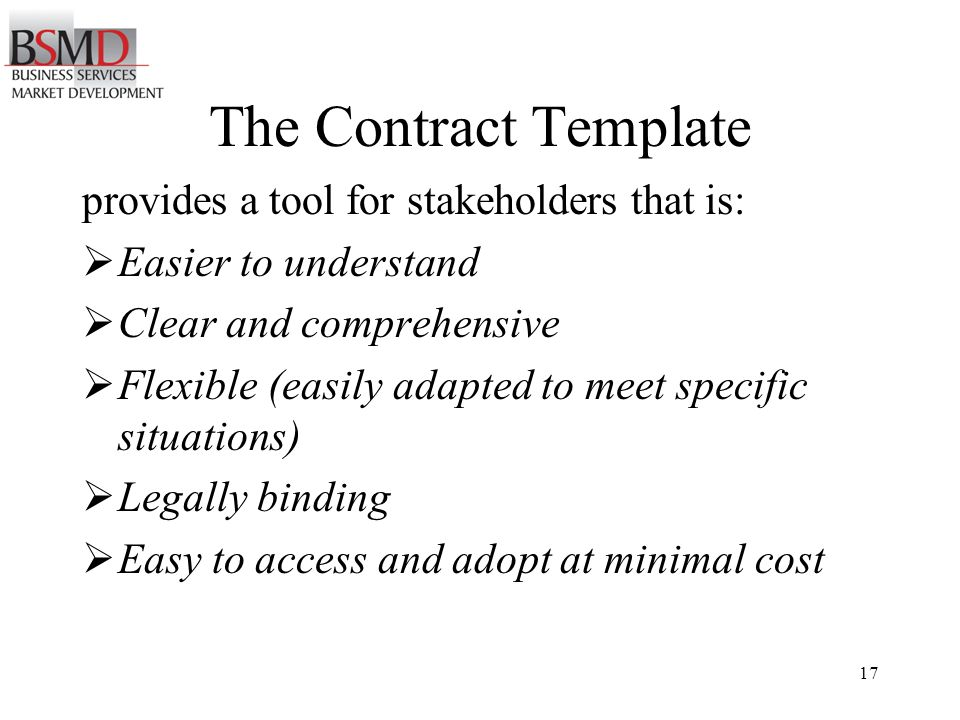 17 The Contract Template provides a tool for stakeholders that is: Easier to understand Clear and comprehensive Flexible (easily adapted to meet specific situations) Legally binding Easy to access and adopt at minimal cost