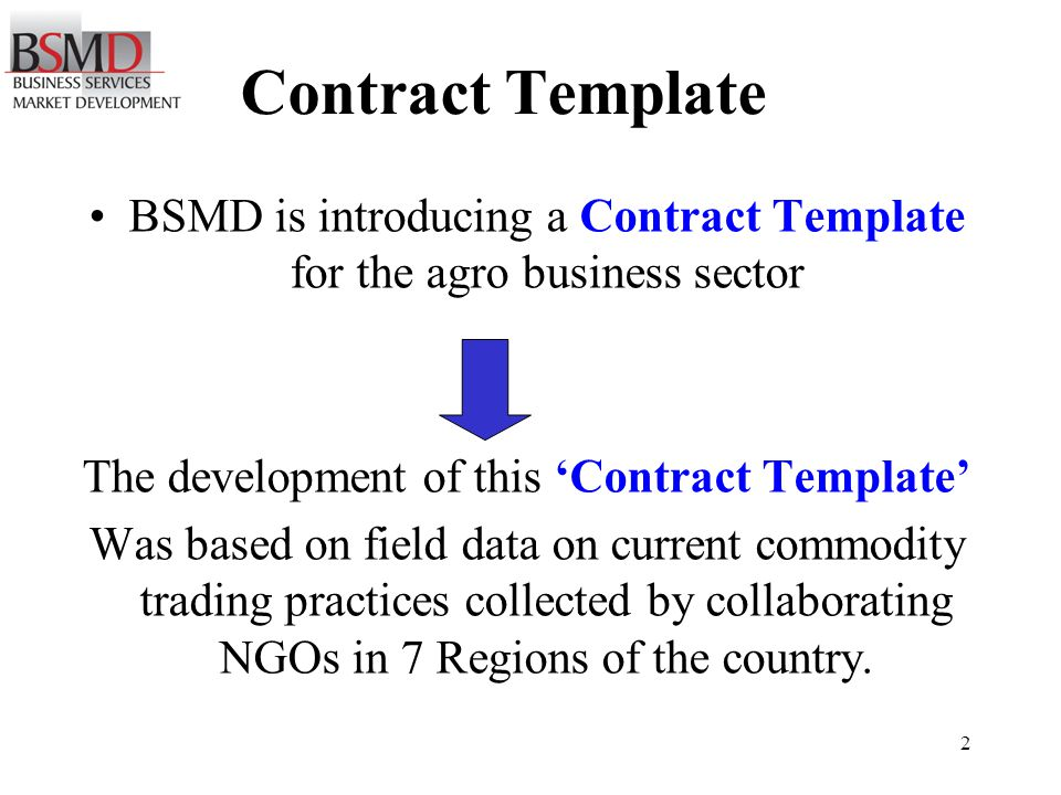 2 Contract Template BSMD is introducing a Contract Template for the agro business sector The development of this Contract Template Was based on field data on current commodity trading practices collected by collaborating NGOs in 7 Regions of the country.