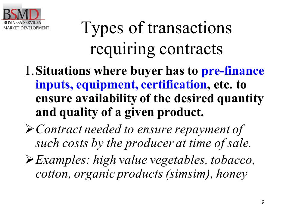 9 Types of transactions requiring contracts 1.Situations where buyer has to pre-finance inputs, equipment, certification, etc.