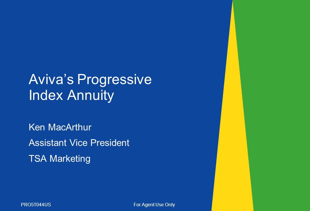 Avivas Progressive Index Annuity Ken MacArthur Assistant Vice President TSA Marketing PRO5T044USFor Agent Use Only