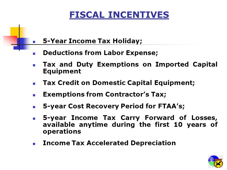 FISCAL INCENTIVES 5-Year Income Tax Holiday; Deductions from Labor Expense; Tax and Duty Exemptions on Imported Capital Equipment Tax Credit on Domest