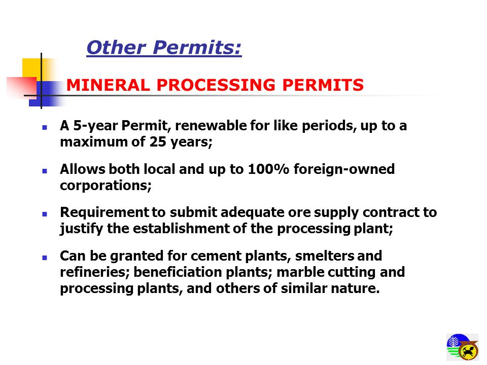 Other Permits: MINERAL PROCESSING PERMITS A 5-year Permit, renewable for like periods, up to a maximum of 25 years; Allows both local and up to 100% foreign-owned corporations; Requirement to submit adequate ore supply contract to justify the establishment of the processing plant; Can be granted for cement plants, smelters and refineries; beneficiation plants; marble cutting and processing plants, and others of similar nature.
