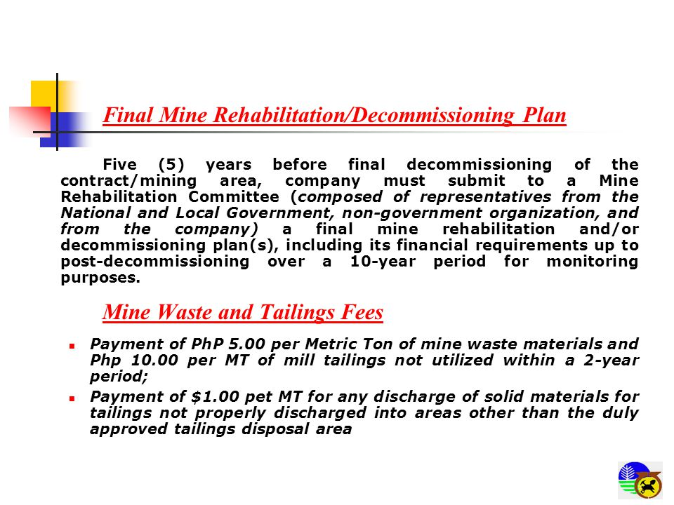 Final Mine Rehabilitation/Decommissioning Plan Five (5) years before final decommissioning of the contract/mining area, company must submit to a Mine Rehabilitation Committee (composed of representatives from the National and Local Government, non-government organization, and from the company) a final mine rehabilitation and/or decommissioning plan(s), including its financial requirements up to post-decommissioning over a 10-year period for monitoring purposes.