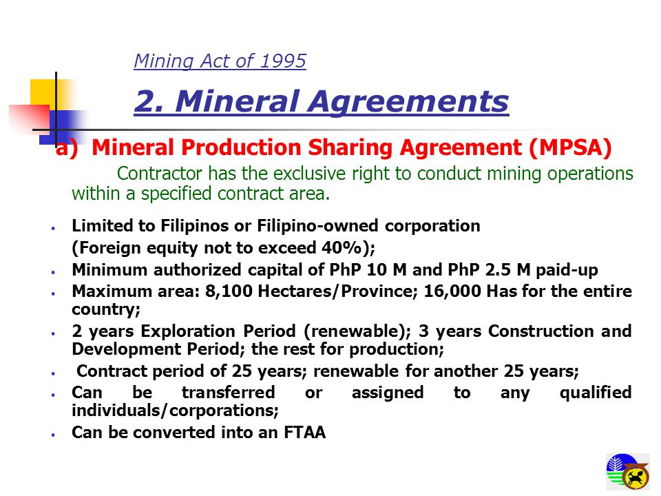 Mining Act of 1995 2. Mineral Agreements a) Mineral Production Sharing Agreement (MPSA) Contractor has the exclusive right to conduct mining operation