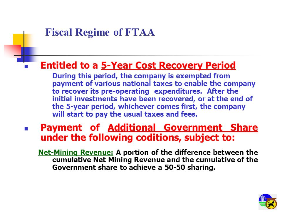 Fiscal Regime of FTAA Entitled to a 5-Year Cost Recovery Period During this period, the company is exempted from payment of various national taxes to enable the company to recover its pre-operating expenditures.