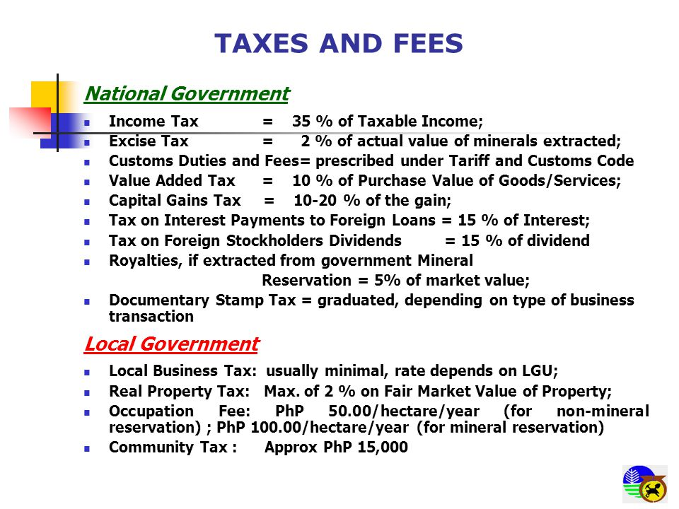 TAXES AND FEES National Government Income Tax = 35 % of Taxable Income; Excise Tax = 2 % of actual value of minerals extracted; Customs Duties and Fees= prescribed under Tariff and Customs Code Value Added Tax= 10 % of Purchase Value of Goods/Services; Capital Gains Tax = 10-20 % of the gain; Tax on Interest Payments to Foreign Loans = 15 % of Interest; Tax on Foreign Stockholders Dividends = 15 % of dividend Royalties, if extracted from government Mineral Reservation = 5% of market value; Documentary Stamp Tax = graduated, depending on type of business transaction Local Government Local Business Tax: usually minimal, rate depends on LGU; Real Property Tax: Max.