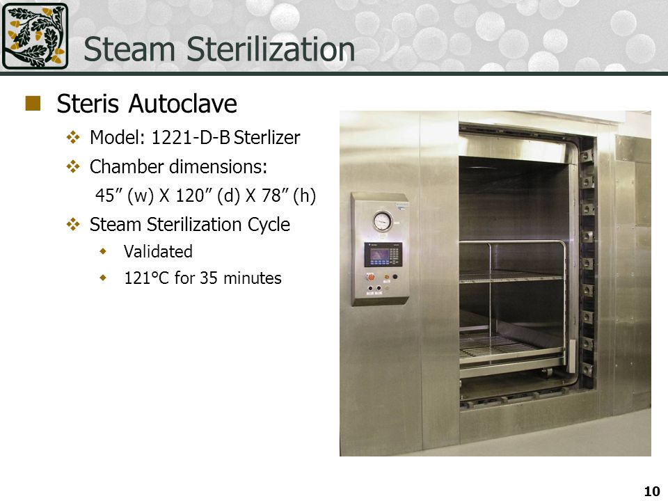 10 Steam Sterilization Steris Autoclave Model: 1221-D-B Sterlizer Chamber dimensions: 45 (w) X 120 (d) X 78 (h) Steam Sterilization Cycle Validated 121°C for 35 minutes