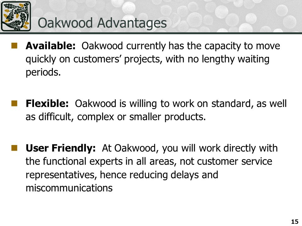 Oakwood Advantages Available: Oakwood currently has the capacity to move quickly on customers projects, with no lengthy waiting periods.