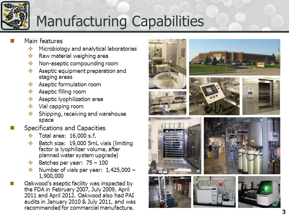 3 Manufacturing Capabilities Main features Microbiology and analytical laboratories Raw material weighing area Non-aseptic compounding room Aseptic equipment preparation and staging areas Aseptic formulation room Aseptic filling room Aseptic lyophilization area Vial capping room Shipping, receiving and warehouse space Specifications and Capacities Total area: 16,000 s.f.