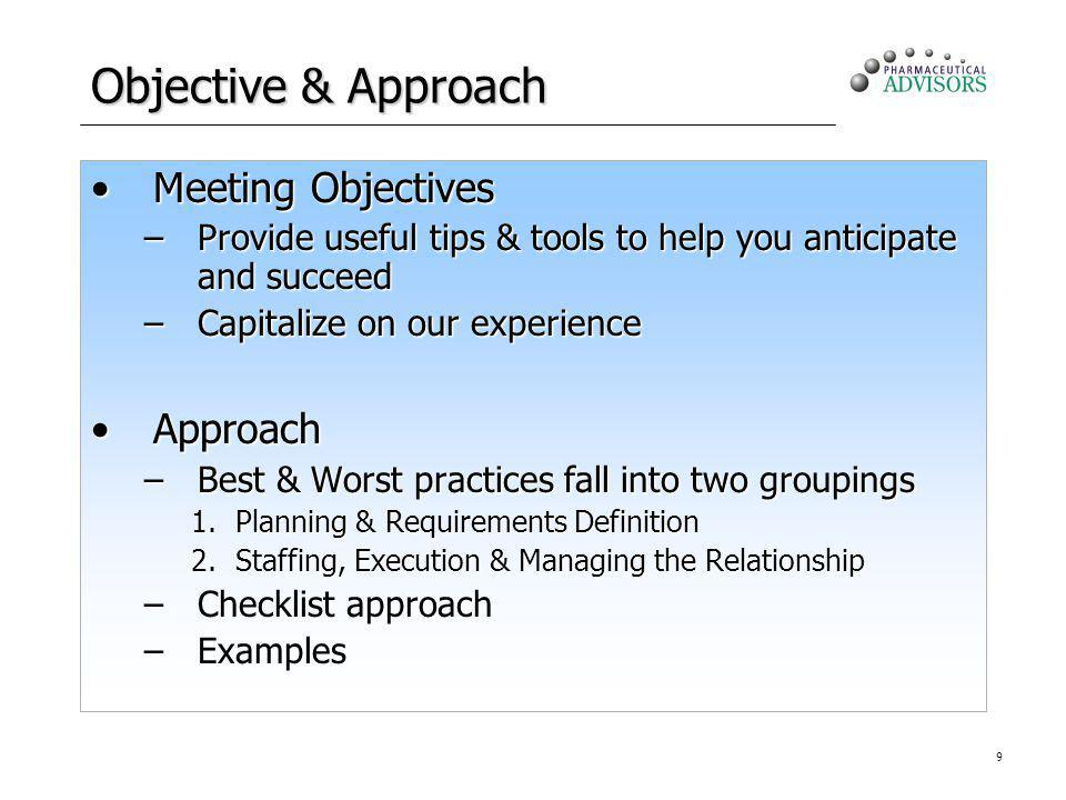 9 Objective & Approach Meeting ObjectivesMeeting Objectives –Provide useful tips & tools to help you anticipate and succeed –Capitalize on our experie