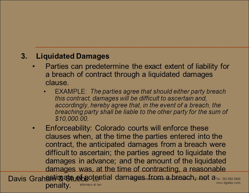 Davis Graham & Stubbs LLP attorneys at law 1550 Seventeenth Street, Suite 500, Denver, CO 80202 Tel: 303.892.9400 www.dgslaw.com 3.Liquidated Damages
