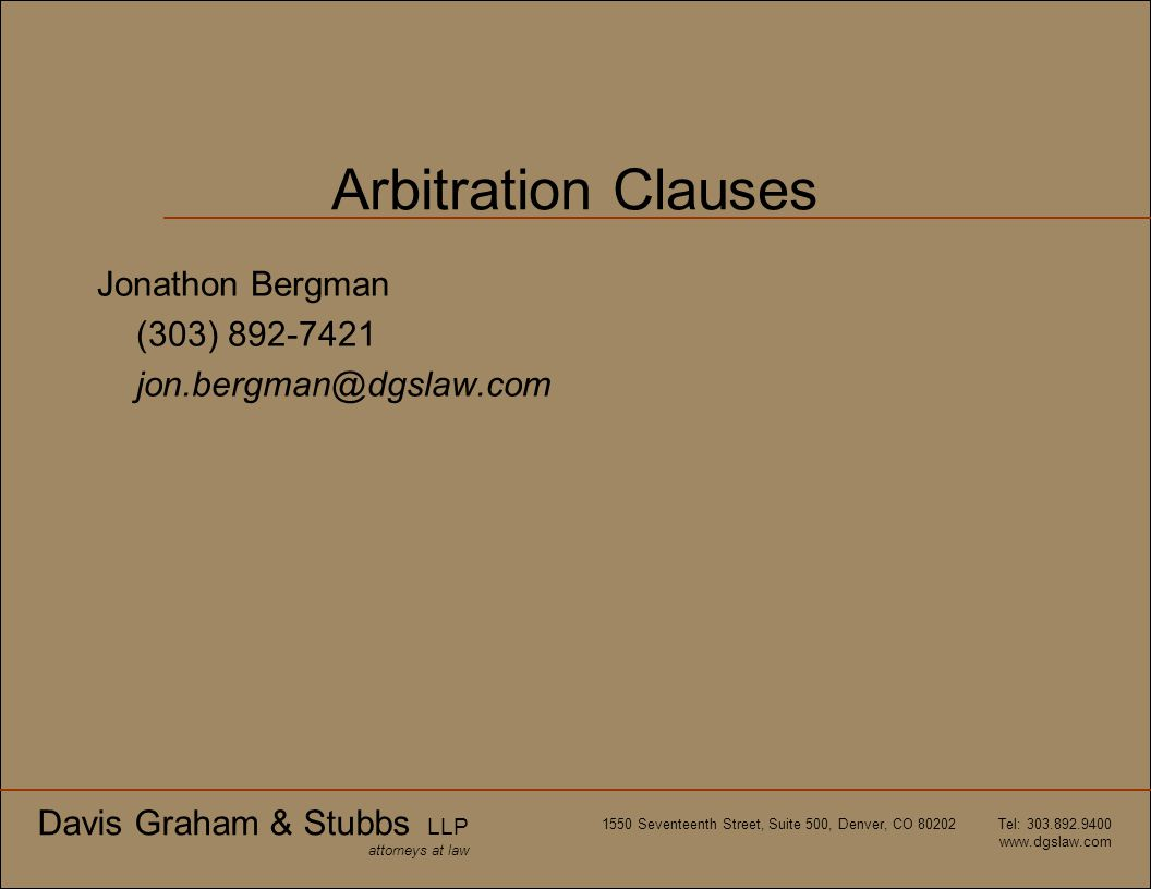 Davis Graham & Stubbs LLP attorneys at law 1550 Seventeenth Street, Suite 500, Denver, CO 80202 Tel: 303.892.9400 www.dgslaw.com Arbitration Clauses J
