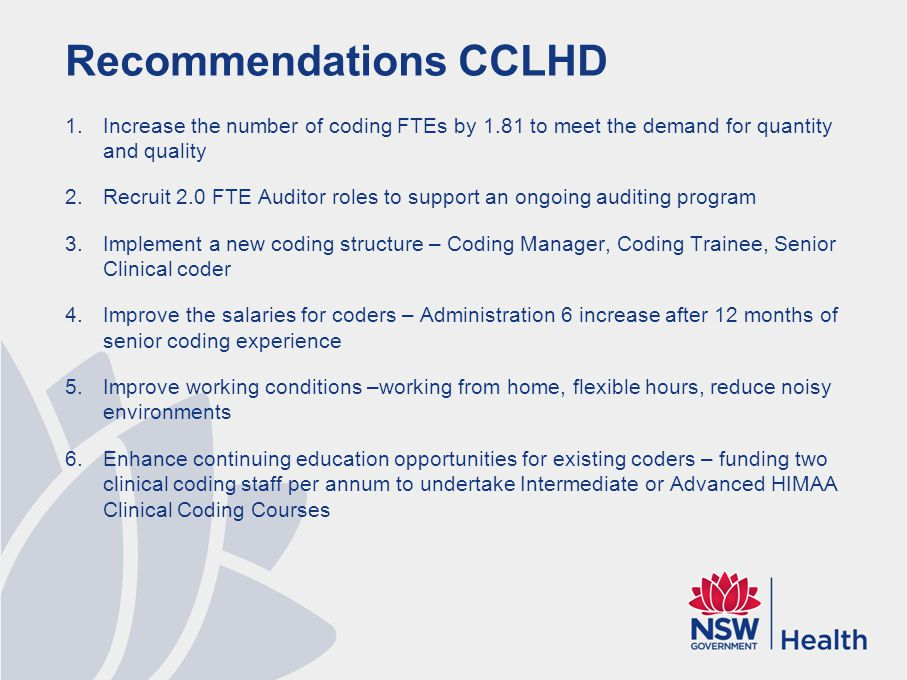 Recommendations CCLHD 1.Increase the number of coding FTEs by 1.81 to meet the demand for quantity and quality 2.Recruit 2.0 FTE Auditor roles to support an ongoing auditing program 3.Implement a new coding structure – Coding Manager, Coding Trainee, Senior Clinical coder 4.Improve the salaries for coders – Administration 6 increase after 12 months of senior coding experience 5.Improve working conditions –working from home, flexible hours, reduce noisy environments 6.Enhance continuing education opportunities for existing coders – funding two clinical coding staff per annum to undertake Intermediate or Advanced HIMAA Clinical Coding Courses