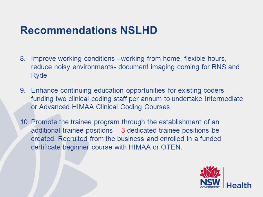 Recommendations NSLHD 8.Improve working conditions –working from home, flexible hours, reduce noisy environments- document imaging coming for RNS and Ryde 9.Enhance continuing education opportunities for existing coders – funding two clinical coding staff per annum to undertake Intermediate or Advanced HIMAA Clinical Coding Courses 10.Promote the trainee program through the establishment of an additional trainee positions – 3 dedicated trainee positions be created.