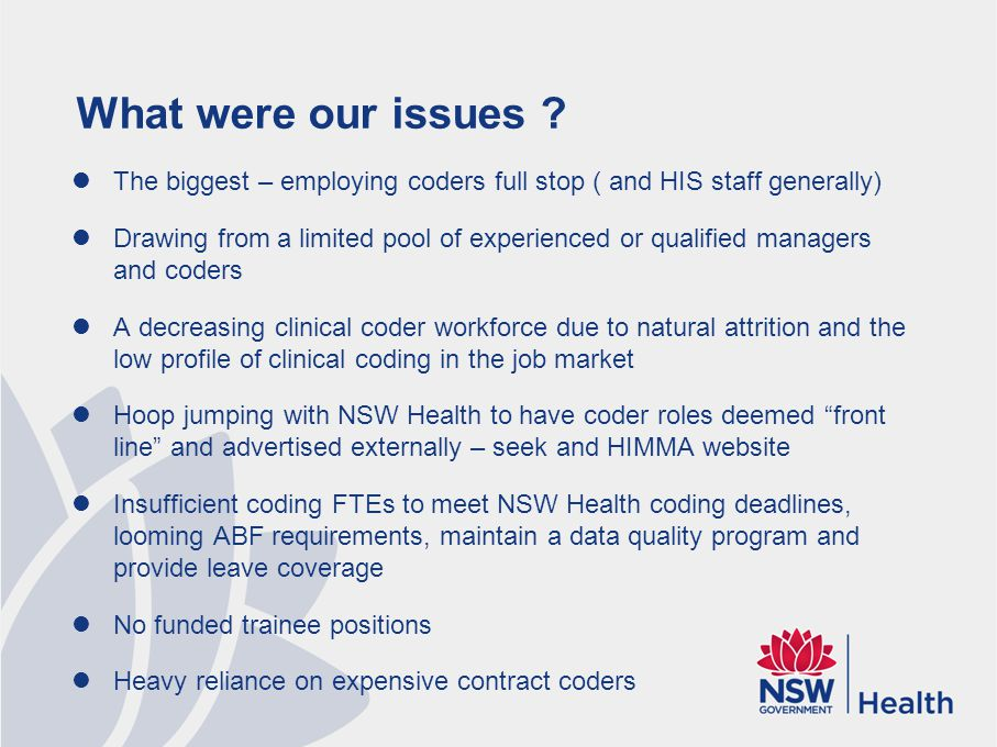 What were our issues ? The biggest – employing coders full stop ( and HIS staff generally) Drawing from a limited pool of experienced or qualified man