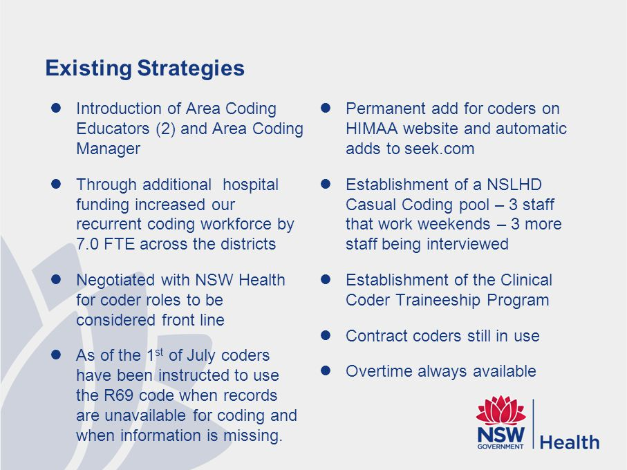 Existing Strategies Introduction of Area Coding Educators (2) and Area Coding Manager Through additional hospital funding increased our recurrent coding workforce by 7.0 FTE across the districts Negotiated with NSW Health for coder roles to be considered front line As of the 1 st of July coders have been instructed to use the R69 code when records are unavailable for coding and when information is missing.