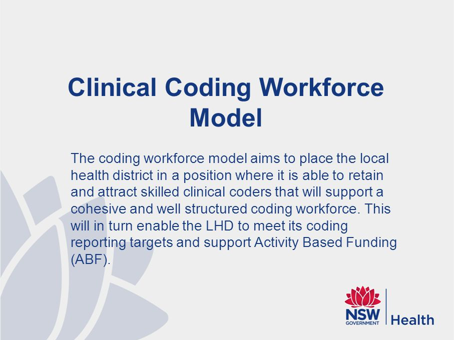 Clinical Coding Workforce Model The coding workforce model aims to place the local health district in a position where it is able to retain and attract skilled clinical coders that will support a cohesive and well structured coding workforce.