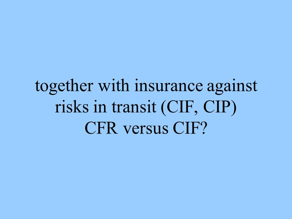together with insurance against risks in transit (CIF, CIP) CFR versus CIF