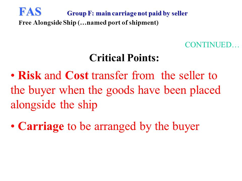 FAS Group F: main carriage not paid by seller F FAS Group F: main carriage not paid by seller F ree Alongside Ship (…named port of shipment) CONTINUED… Risk and Cost transfer from the seller to the buyer when the goods have been placed alongside the ship Carriage to be arranged by the buyer Critical Points: