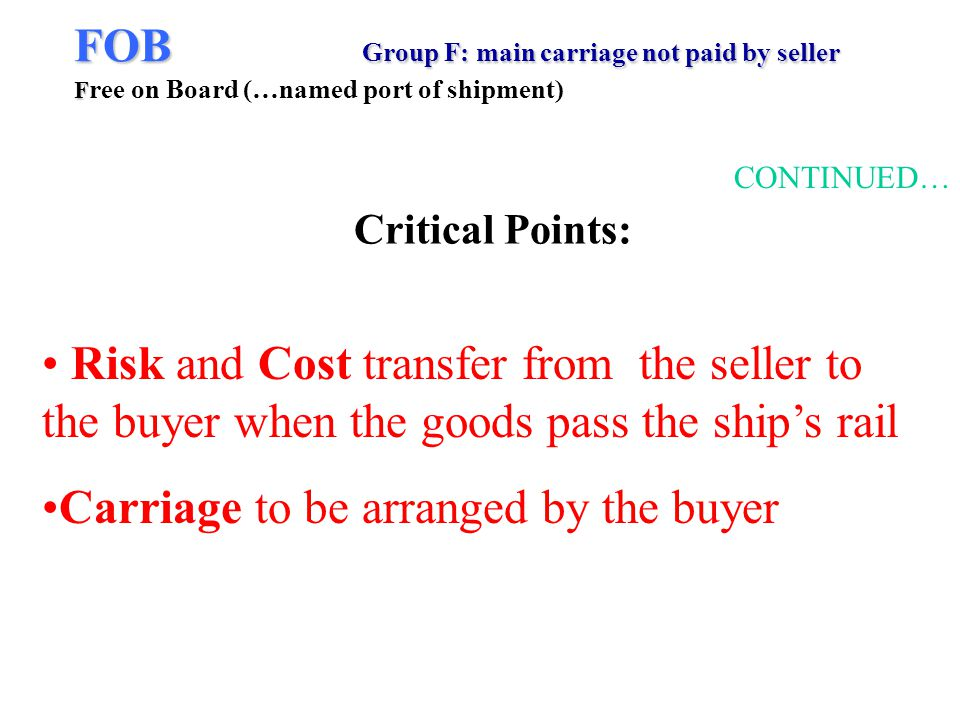 FOB Group F: main carriage not paid by seller F FOB Group F: main carriage not paid by seller F ree on Board (…named port of shipment) CONTINUED… Risk and Cost transfer from the seller to the buyer when the goods pass the ships rail Carriage to be arranged by the buyer Critical Points: