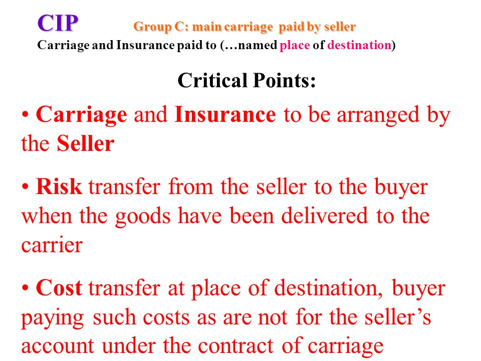 CIP Group C: main carriage paid by seller CIP Group C: main carriage paid by seller Carriage and Insurance paid to (…named place of destination) Carriage and Insurance to be arranged by the Seller Risk transfer from the seller to the buyer when the goods have been delivered to the carrier Cost transfer at place of destination, buyer paying such costs as are not for the sellers account under the contract of carriage Critical Points: