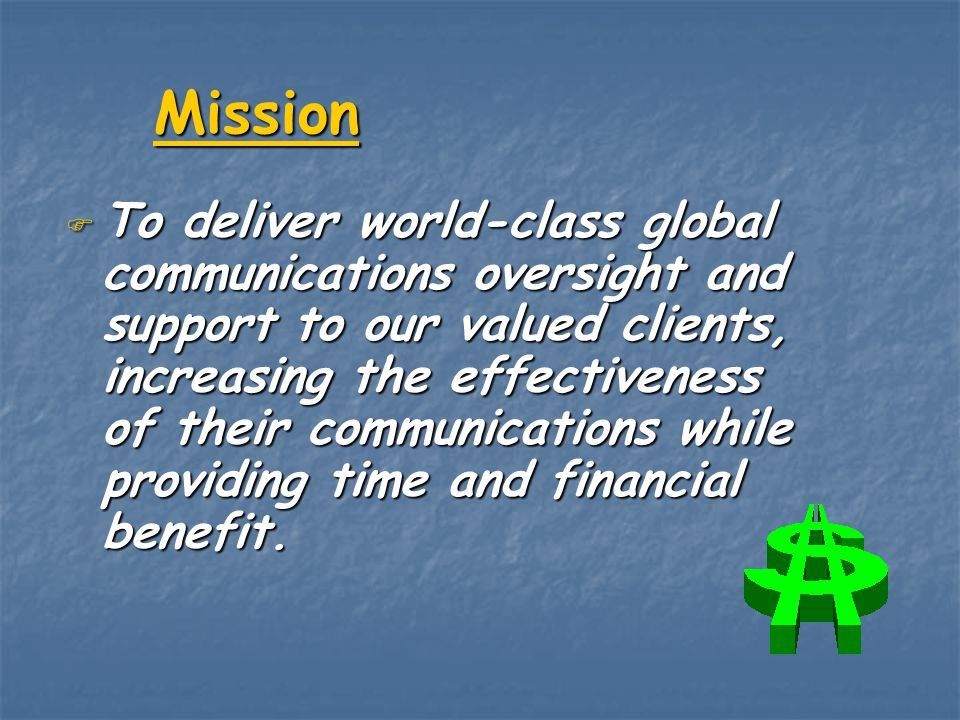 Mission F To deliver world-class global communications oversight and support to our valued clients, increasing the effectiveness of their communicatio