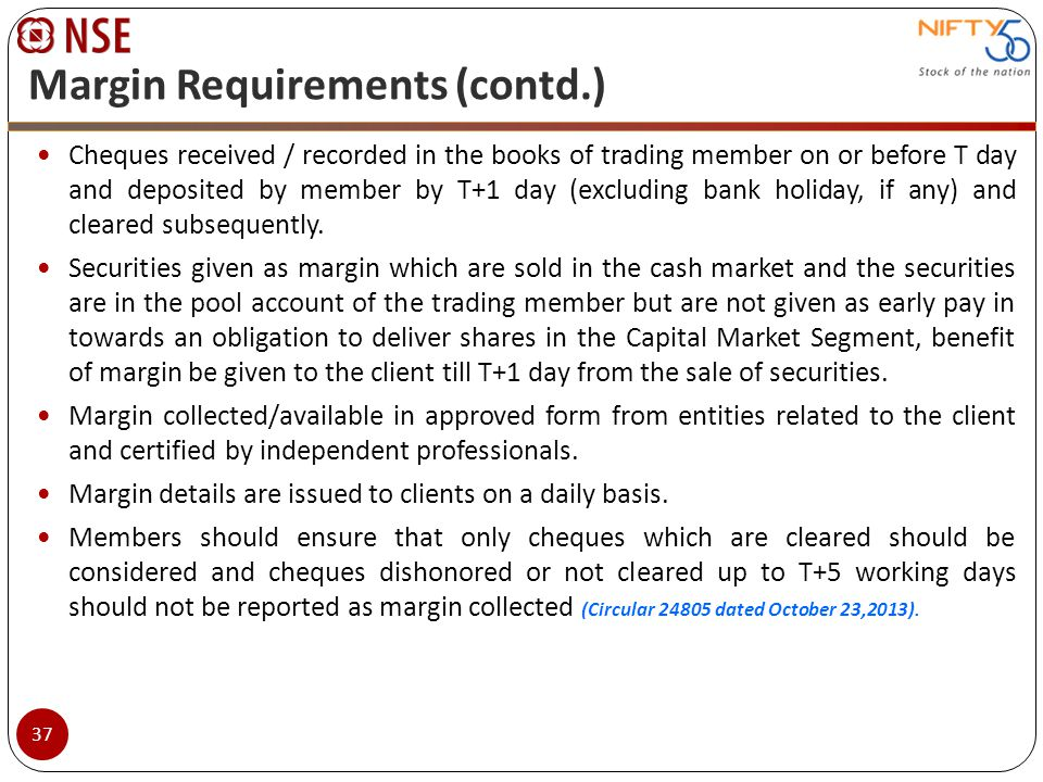 Margin Requirements (contd.) Cheques received / recorded in the books of trading member on or before T day and deposited by member by T+1 day (excludi
