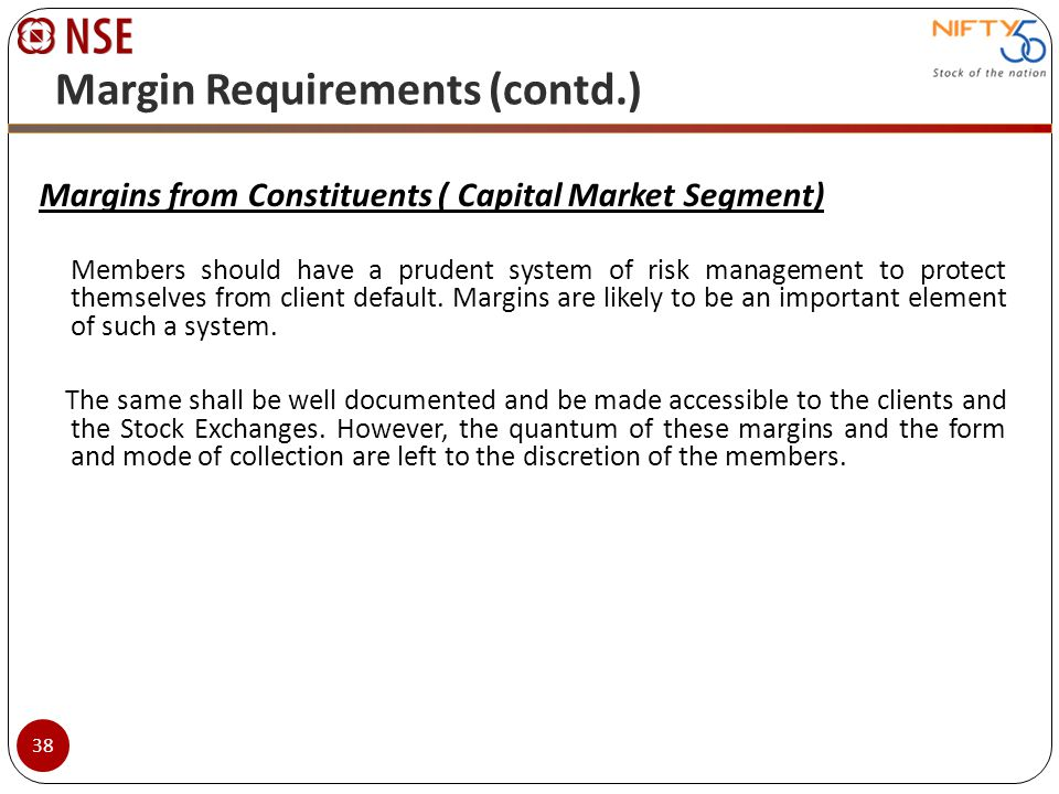 Margin Requirements (contd.) Margins from Constituents ( Capital Market Segment) Members should have a prudent system of risk management to protect th