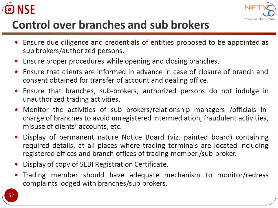 Control over branches and sub brokers Ensure due diligence and credentials of entities proposed to be appointed as sub brokers/authorized persons. Ens