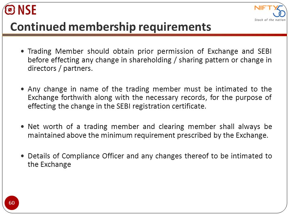 Continued membership requirements Trading Member should obtain prior permission of Exchange and SEBI before effecting any change in shareholding / sha