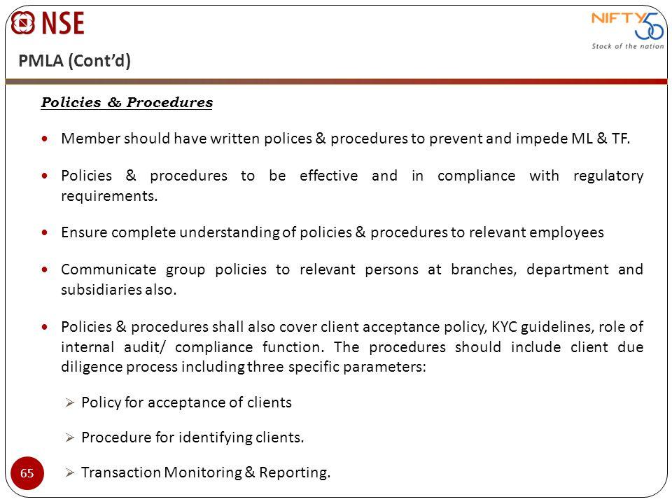 PMLA (Contd) Policies & Procedures Member should have written polices & procedures to prevent and impede ML & TF. Policies & procedures to be effectiv