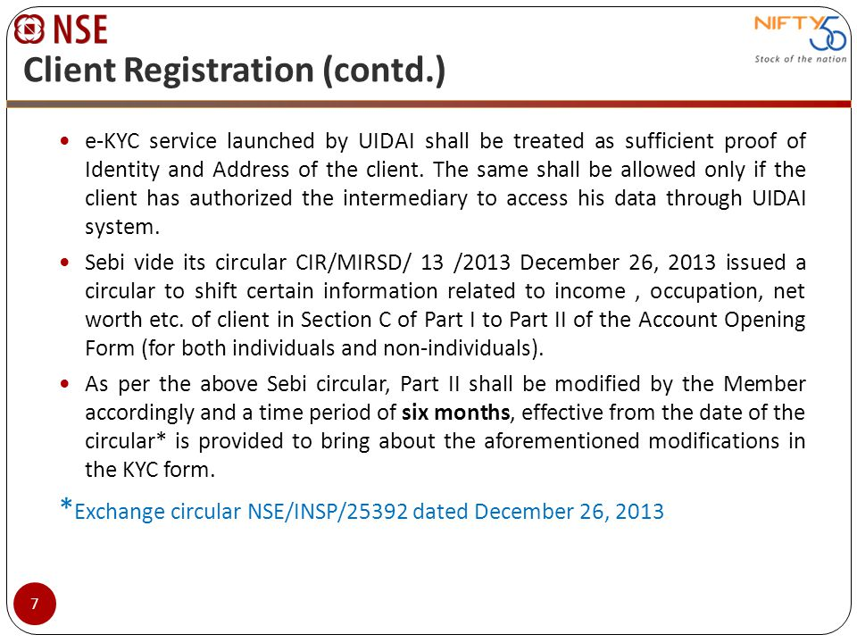 Client Registration (contd.) e-KYC service launched by UIDAI shall be treated as sufficient proof of Identity and Address of the client. The same shal