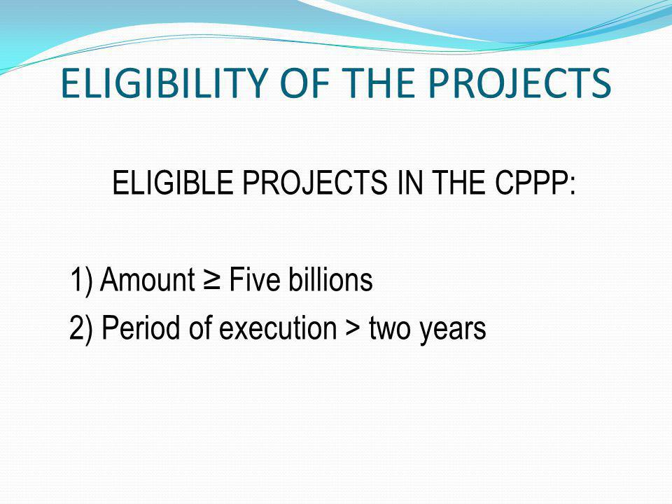 ELIGIBILITY OF THE PROJECTS ELIGIBLE PROJECTS IN THE CPPP: 1) Amount Five billions 2) Period of execution > two years