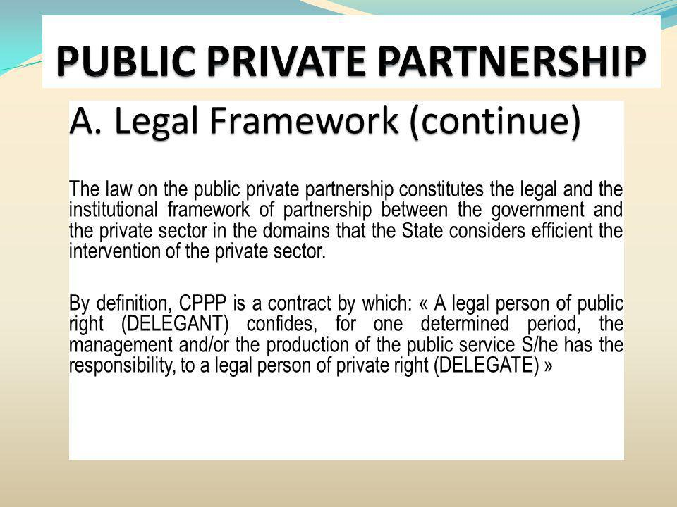 A. Legal Framework (continue) The law on the public private partnership constitutes the legal and the institutional framework of partnership between t