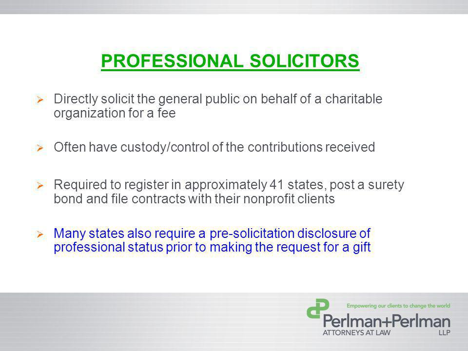 PROFESSIONAL SOLICITORS Directly solicit the general public on behalf of a charitable organization for a fee Often have custody/control of the contributions received Required to register in approximately 41 states, post a surety bond and file contracts with their nonprofit clients Many states also require a pre-solicitation disclosure of professional status prior to making the request for a gift