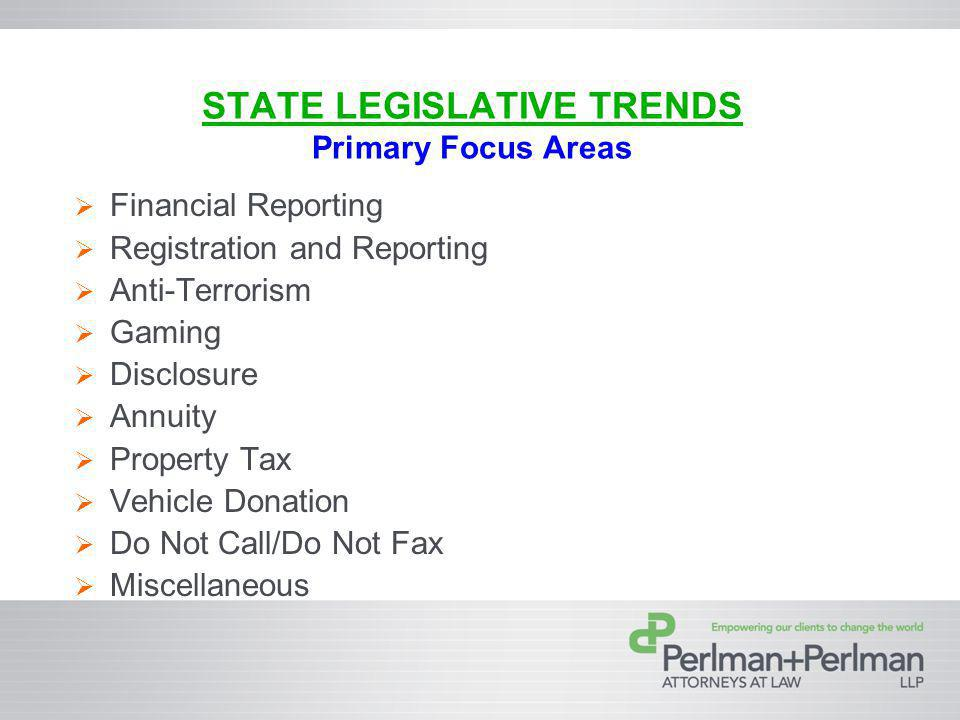 STATE LEGISLATIVE TRENDS Primary Focus Areas Financial Reporting Registration and Reporting Anti-Terrorism Gaming Disclosure Annuity Property Tax Vehicle Donation Do Not Call/Do Not Fax Miscellaneous