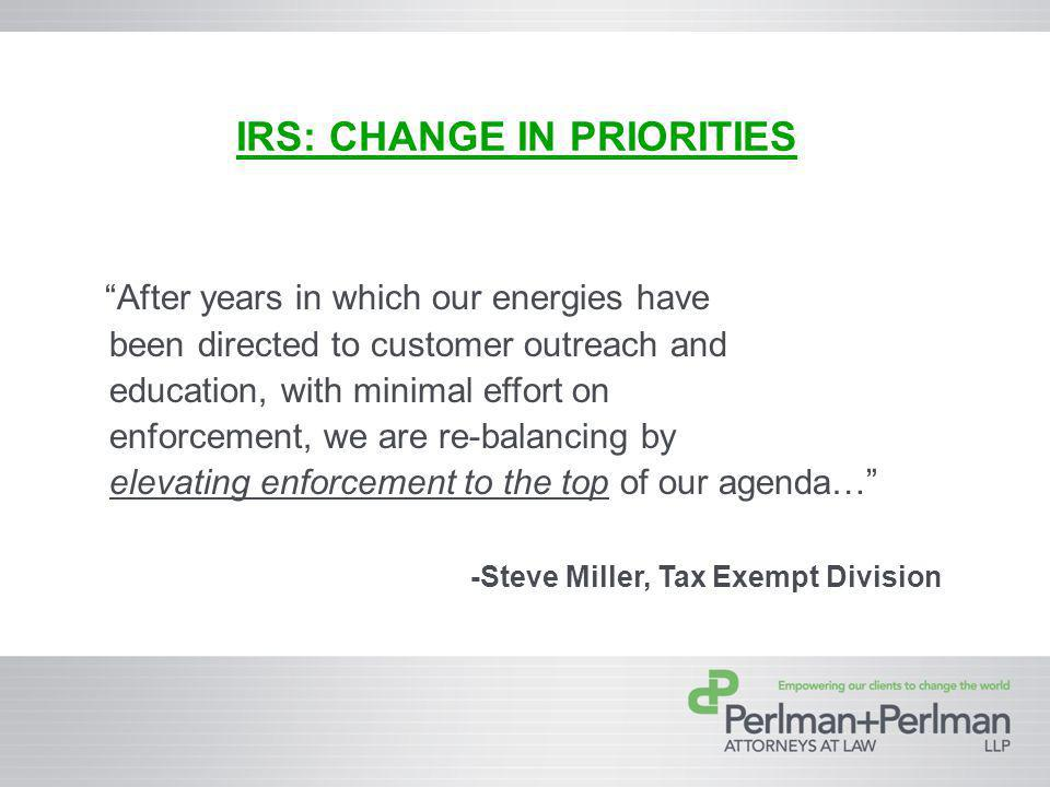 IRS: CHANGE IN PRIORITIES After years in which our energies have been directed to customer outreach and education, with minimal effort on enforcement, we are re-balancing by elevating enforcement to the top of our agenda… -Steve Miller, Tax Exempt Division