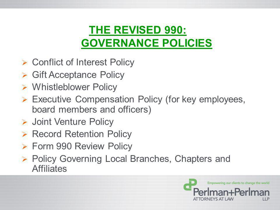 THE REVISED 990: GOVERNANCE POLICIES Conflict of Interest Policy Gift Acceptance Policy Whistleblower Policy Executive Compensation Policy (for key employees, board members and officers) Joint Venture Policy Record Retention Policy Form 990 Review Policy Policy Governing Local Branches, Chapters and Affiliates