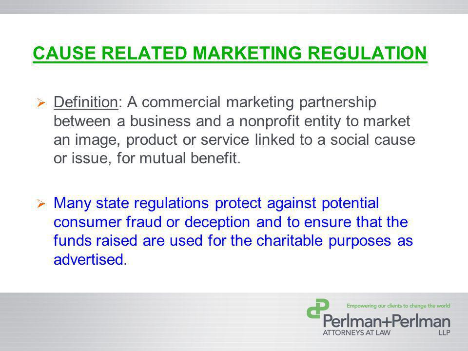 CAUSE RELATED MARKETING REGULATION Definition: A commercial marketing partnership between a business and a nonprofit entity to market an image, product or service linked to a social cause or issue, for mutual benefit.