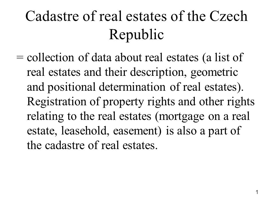 1 Cadastre of real estates of the Czech Republic = collection of data about real estates (a list of real estates and their description, geometric and positional determination of real estates).