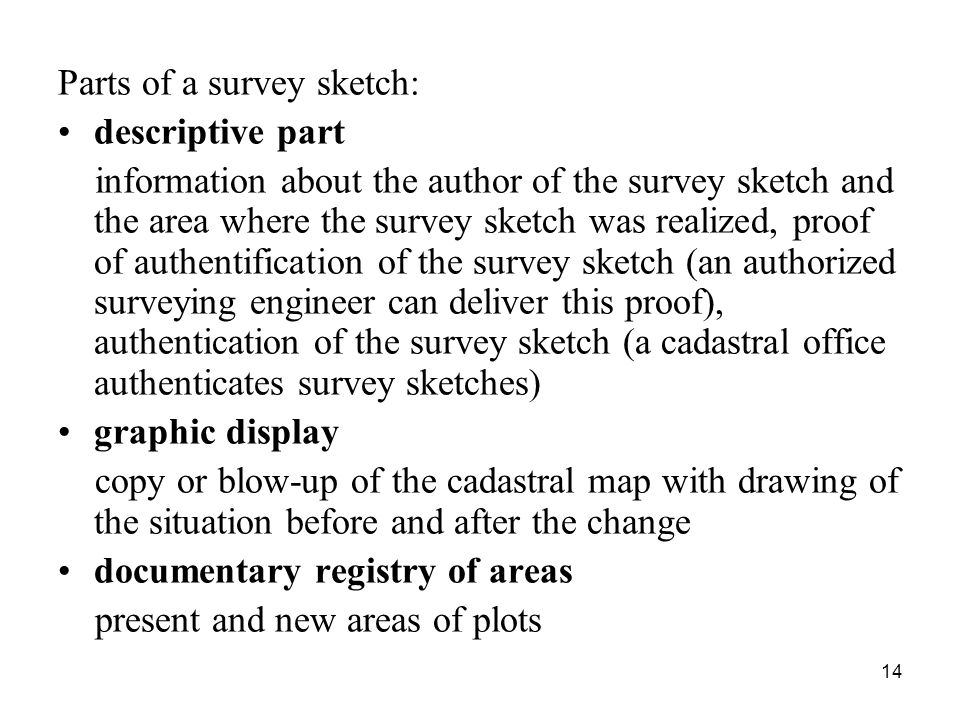 14 Parts of a survey sketch: descriptive part information about the author of the survey sketch and the area where the survey sketch was realized, proof of authentification of the survey sketch (an authorized surveying engineer can deliver this proof), authentication of the survey sketch (a cadastral office authenticates survey sketches) graphic display copy or blow-up of the cadastral map with drawing of the situation before and after the change documentary registry of areas present and new areas of plots