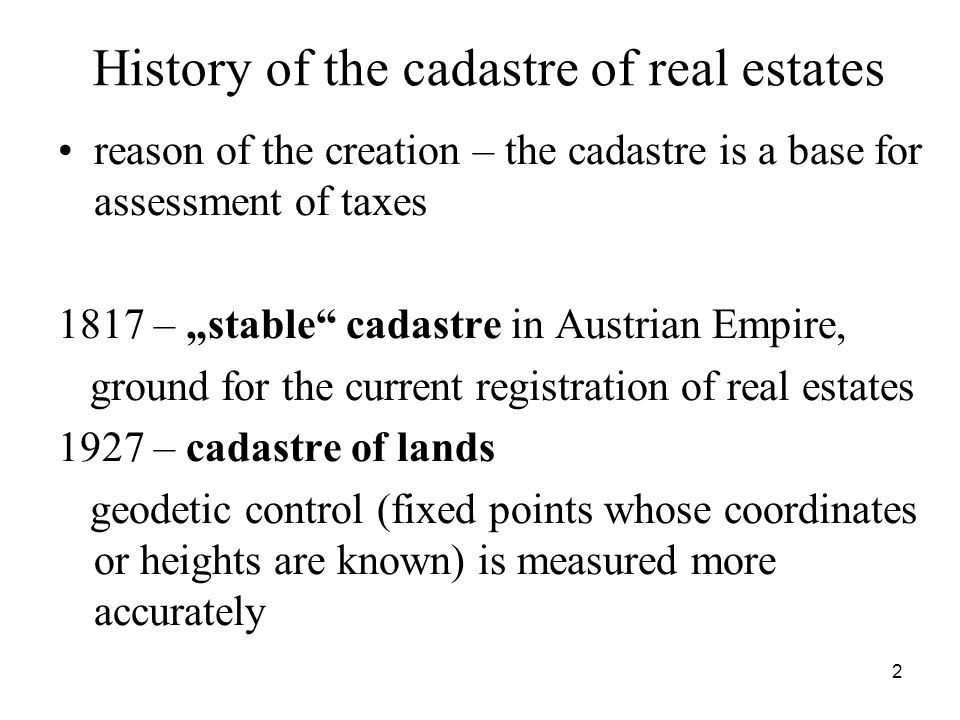 2 History of the cadastre of real estates reason of the creation – the cadastre is a base for assessment of taxes 1817 – stable cadastre in Austrian Empire, ground for the current registration of real estates 1927 – cadastre of lands geodetic control (fixed points whose coordinates or heights are known) is measured more accurately