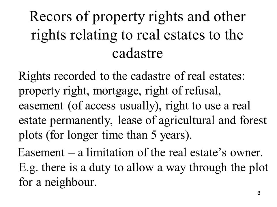 8 Recors of property rights and other rights relating to real estates to the cadastre Rights recorded to the cadastre of real estates: property right, mortgage, right of refusal, easement (of access usually), right to use a real estate permanently, lease of agricultural and forest plots (for longer time than 5 years).