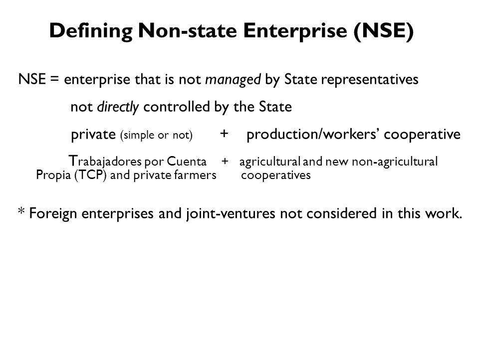 NSE = enterprise that is not managed by State representatives not directly controlled by the State private (simple or not) + production/workers cooperative T rabajadores por Cuenta + agricultural and new non-agricultural Propia (TCP) and private farmers cooperatives * Foreign enterprises and joint-ventures not considered in this work.