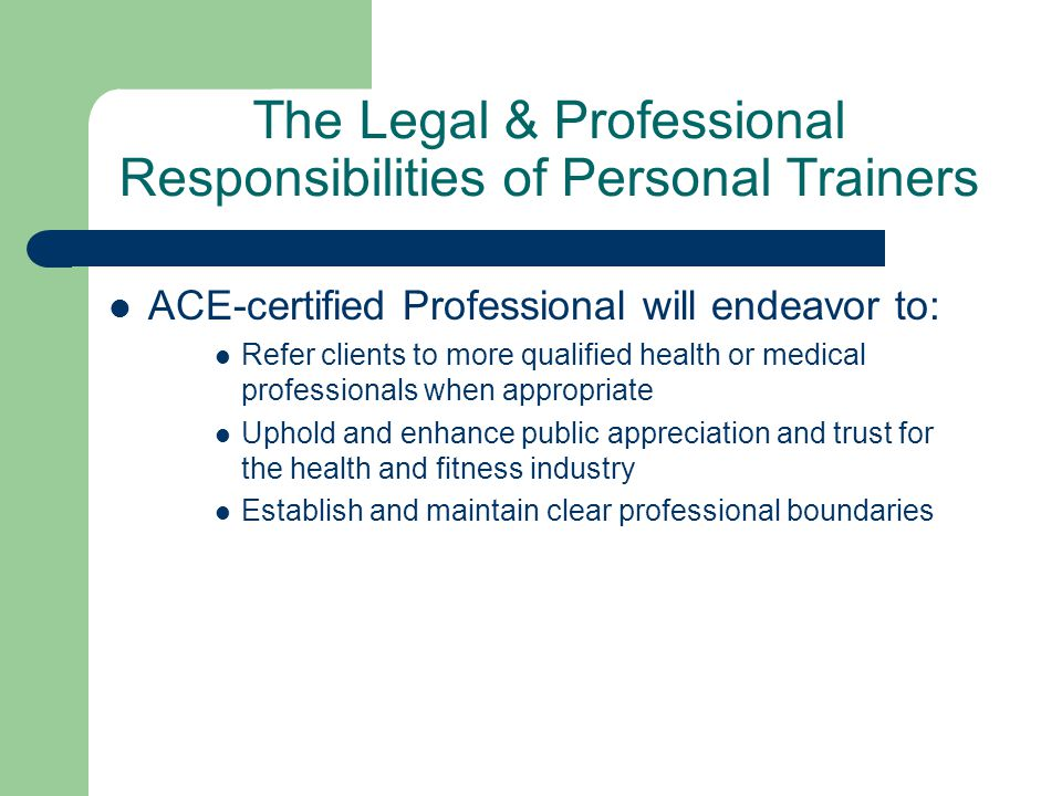 The Legal & Professional Responsibilities of Personal Trainers ACE-certified Professional will endeavor to: Refer clients to more qualified health or medical professionals when appropriate Uphold and enhance public appreciation and trust for the health and fitness industry Establish and maintain clear professional boundaries