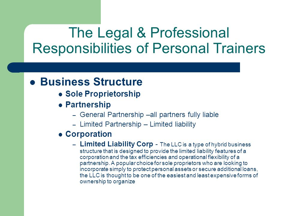 The Legal & Professional Responsibilities of Personal Trainers Business Structure Sole Proprietorship Partnership – General Partnership –all partners fully liable – Limited Partnership – Limited liability Corporation – Limited Liability Corp - The LLC is a type of hybrid business structure that is designed to provide the limited liability features of a corporation and the tax efficiencies and operational flexibility of a partnership.