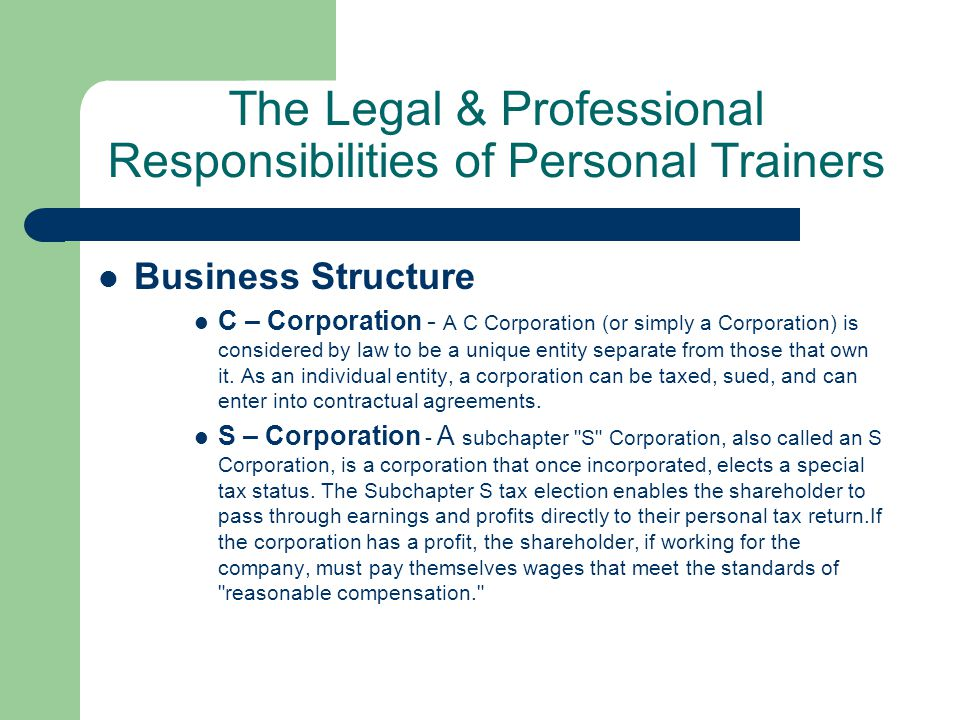 The Legal & Professional Responsibilities of Personal Trainers Business Structure C – Corporation - A C Corporation (or simply a Corporation) is considered by law to be a unique entity separate from those that own it.