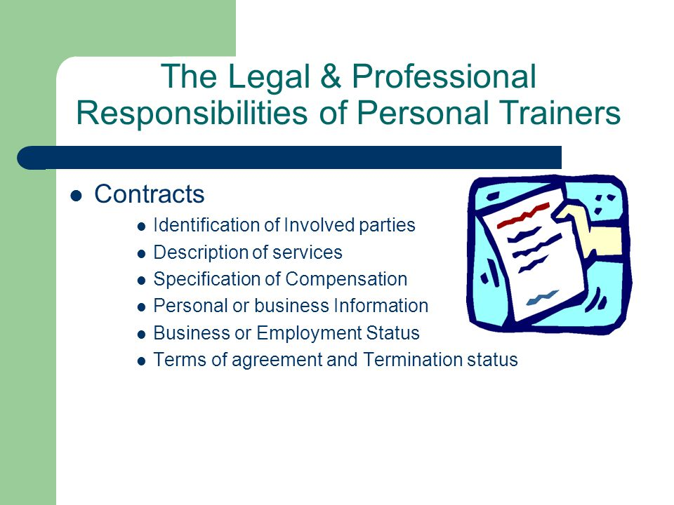 The Legal & Professional Responsibilities of Personal Trainers Contracts Identification of Involved parties Description of services Specification of Compensation Personal or business Information Business or Employment Status Terms of agreement and Termination status