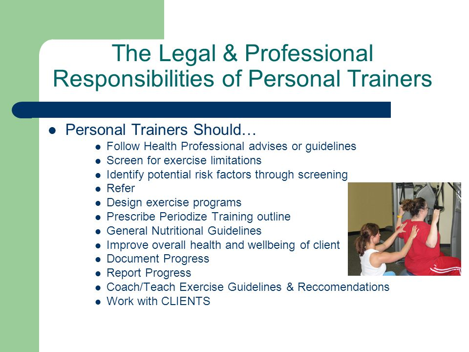 The Legal & Professional Responsibilities of Personal Trainers Personal Trainers Should… Follow Health Professional advises or guidelines Screen for exercise limitations Identify potential risk factors through screening Refer Design exercise programs Prescribe Periodize Training outline General Nutritional Guidelines Improve overall health and wellbeing of client Document Progress Report Progress Coach/Teach Exercise Guidelines & Reccomendations Work with CLIENTS