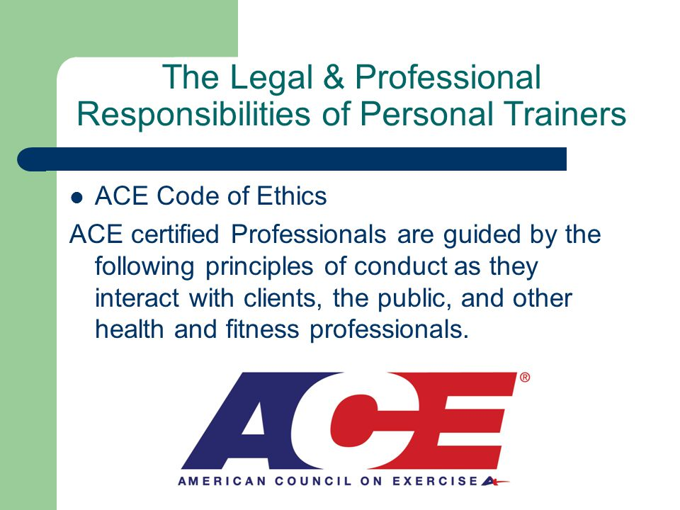 The Legal & Professional Responsibilities of Personal Trainers ACE Code of Ethics ACE certified Professionals are guided by the following principles of conduct as they interact with clients, the public, and other health and fitness professionals.